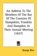 An Address to the Members of the Bar of the Counties of Hampshire, Franklin and Hampden at Their Annual Meeting (1827) - Bliss, George