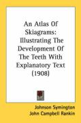 An Atlas of Skiagrams: Illustrating the Development of the Teeth with Explanatory Text (1908) - Symington, Johnson; Rankin, John Campbell