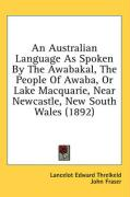 An Australian Language as Spoken by the Awabakal, the People of Awaba, or Lake Macquarie, Near Newcastle, New South Wales (1892) - Threlkeld, Lancelot Edward