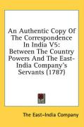 An Authentic Copy of the Correspondence in India V5: Between the Country Powers and the East-India Company's Servants (1787) - The East-India Company, East-India Compa
