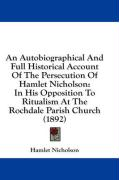 An Autobiographical and Full Historical Account of the Persecution of Hamlet Nicholson: In His Opposition to Ritualism at the Rochdale Parish Church - Nicholson, Hamlet