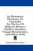 An Elementary Dictionary, or Cyclopedia: For the Use of Maltsters, Brewers, Distillers, Rectifiers, Vinegar Manufacturers, and Others (1838) - Wigney, George Adolphus