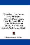 Breakfast, Luncheons and Dinners: How to Plan Them, How to Serve Them, How to Behave at Them, a Book for School and Home (1920) - Chambers, Mary Davoren
