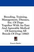 Breeding, Training, Management, Diseases, Etc. of Dogs: Together with an Easy and Agreeable Method of Instructing All Breeds of Dogs (1860) - Butler, Francis