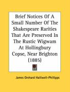Brief Notices of a Small Number of the Shakespeare Rarities That Are Preserved in the Rustic Wigwam at Hollingbury Copse, Near Brighton (1885) - Halliwell-Phillipps, J. O.