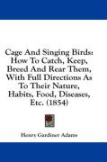 Cage and Singing Birds: How to Catch, Keep, Breed and Rear Them, with Full Directions as to Their Nature, Habits, Food, Diseases, Etc. (1854) - Adams, Henry Gardiner