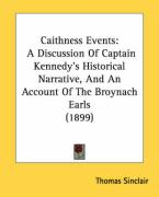 Caithness Events: A Discussion of Captain Kennedy's Historical Narrative, and an Account of the Broynach Earls (1899) - Sinclair, Thomas