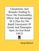 Calculations and Remarks Tending to Prove the Practicability, Effects and Advantages of a Plan for the Rapid Conveyance of Goods and Passengers Upon a - Medhurst, George