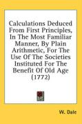 Calculations Deduced from First Principles, in the Most Familiar Manner, by Plain Arithmetic, for the Use of the Societies Instituted for the Benefit - Dale, W.