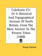 Caledonia V3: Or a Historical and Topographical Account of North Britain, from the Most Ancient to the Present Times (1888) - Chalmers, George