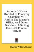 Reports of Cases Decided in Chancery Chambers V3: And in the Master's Office, and Other Decisions Affecting Points of Practice (1873) - Cooper, Charles William