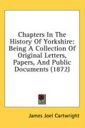 Chapters in the History of Yorkshire: Being a Collection of Original Letters, Papers, and Public Documents (1872) - Cartwright, James Joel