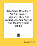 Department of Military Art and Science: Military Policy and Institutions, and Ancient and Modern Armies (1886) - Calef, John H.