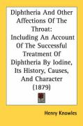 Diphtheria and Other Affections of the Throat: Including an Account of the Successful Treatment of Diphtheria by Iodine, Its History, Causes, and Char - Knowles, Henry