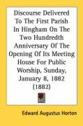 Discourse Delivered to the First Parish in Hingham on the Two Hundredth Anniversary of the Opening of Its Meeting House for Public Worship, Sunday, Ja - Horton, Edward Augustus