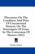 Discourses on the Condition and Duty of Unconverted Sinners, on the Sovereignty of Grace in the Conversion of Sinners (1812) - Lawson, George