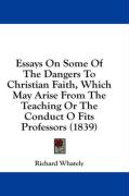 Essays on Some of the Dangers to Christian Faith, Which May Arise from the Teaching or the Conduct O Fits Professors (1839) - Whately, Richard