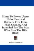 Hints to Power Users: Plain, Practical Pointers, Free from High Science, and Intended for the Man Who Pays the Bills (1891) - Grimshaw, Robert