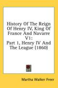 History of the Reign of Henry IV, King of France and Navarre V1: Part 1, Henry IV and the League (1860) - Freer, Martha Walker