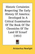 Historic Certainties Respecting the Early History of America: Developed in a Critical Examination of the Book of the Chronicles of the Land of Ecnarf - Newlight, Aristarchus