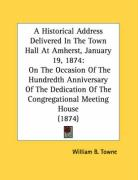 A  Historical Address Delivered in the Town Hall at Amherst, January 19, 1874: On the Occasion of the Hundredth Anniversary of the Dedication of the - Towne, William B.