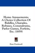 Home Amusements: A Choice Collection of Riddles, Charades, Rebuses, Conundrums, Parlor Games, Forfeits, Etc. (1859) - Puzzlewell, Peter