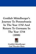 Gottlieb Mittelberger's Journey to Pennsylvania in the Year 1750 and Return to Germany in the Year 1754 (1898) - Mittelberger, Gottlieb