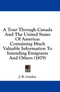 A Tour Through Canada and the United States of America: Containing Much Valuable Information to Intending Emigrants and Others (1879) - Loudon, J. B.