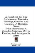 A  Handbook for the Architecture, Tapestries, Paintings, Gardens, and Grounds, of Hampton Court: With Illustrations, a Complete Catalogue of the Pict - Summerly, Felix; Cole, Henry