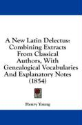 A New Latin Delectus: Combining Extracts from Classical Authors, with Genealogical Vocabularies and Explanatory Notes (1854) - Young, Henry
