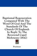Baptismal Regeneration Compared with the Word of God and the Standards of the Church of England: In Reply to the Reverend Capel Molyneux (1842) - Presbyter