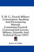 F. M. C., French Military Conversation, Speaking and Pronouncing Manual: Containing Practical Conversational Lessons, Military, Scientific and Technic - Millar, Robert M.