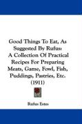 Good Things to Eat, as Suggested by Rufus: A Collection of Practical Recipes for Preparing Meats, Game, Fowl, Fish, Puddings, Pastries, Etc. (1911) - Estes, Rufus
