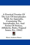 A  Practical Treatise of the Law of Interpleader: With an Appendix, Containing the Interpleader ACT, and Forms of Notices, Affidavits, Rules, Feigned - Simon, Henry Andrews