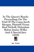 In the Queen's Bench: Proceedings on the Trial of the Cause Jacob Morgan, Plaintiff Versus Iltyd Nicholl, Defendant Before Justice Willes an - Walsh, MR