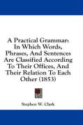 A Practical Grammar: In Which Words, Phrases, and Sentences Are Classified According to Their Offices, and Their Relation to Each Other (18 - Clark, Stephen Watkins