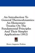 An Introduction to General Thermodynamics: An Elementary Treatise on the Fundamental Principles and Their Simpler Applications (1912) - Perkins, Henry Augustus