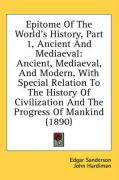 Epitome of the World's History, Part 1, Ancient and Mediaeval: Ancient, Mediaeval, and Modern, with Special Relation to the History of Civilization an - Sanderson, Edgar