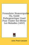 Formulaire Homoeopathique: Ou, Guide Pathogenetique Usuel Pour Traiter Soi-Meme Les Maladies (1897) - Prost-Lacuzon, Jules