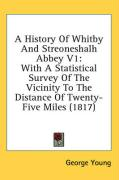 A History of Whitby and Streoneshalh Abbey V1: With a Statistical Survey of the Vicinity to the Distance of Twenty-Five Miles (1817) - Young, George