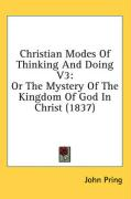 Christian Modes of Thinking and Doing V3: Or the Mystery of the Kingdom of God in Christ (1837) - Pring, John