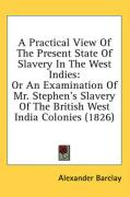 A  Practical View of the Present State of Slavery in the West Indies: Or an Examination of Mr. Stephen's Slavery of the British West India Colonies ( - Barclay, Alexander