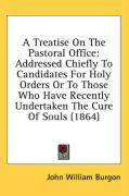 A  Treatise on the Pastoral Office: Addressed Chiefly to Candidates for Holy Orders or to Those Who Have Recently Undertaken the Cure of Souls (1864) - Burgon, John William