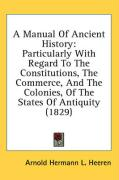 A Manual of Ancient History: Particularly with Regard to the Constitutions, the Commerce, and the Colonies, of the States of Antiquity (1829) - Heeren, Arnold Hermann L.