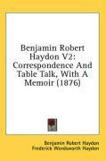 Benjamin Robert Haydon V2: Correspondence and Table Talk, with a Memoir (1876) - Haydon, Benjamin Robert