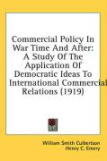 Commercial Policy in War Time and After: A Study of the Application of Democratic Ideas to International Commercial Relations (1919) - Culbertson, William Smith
