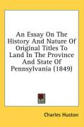 An Essay on the History and Nature of Original Titles to Land in the Province and State of Pennsylvania (1849) - Huston, Charles