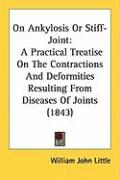 On Ankylosis or Stiff-Joint: A Practical Treatise on the Contractions and Deformities Resulting from Diseases of Joints (1843) - Little, William John