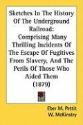 Sketches in the History of the Underground Railroad: Comprising Many Thrilling Incidents of the Escape of Fugitives from Slavery, and the Perils of Th - Pettit, Eber M.