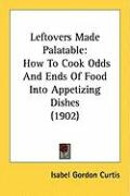 Leftovers Made Palatable: How to Cook Odds and Ends of Food Into Appetizing Dishes (1902) - Curtis, Isabel Gordon